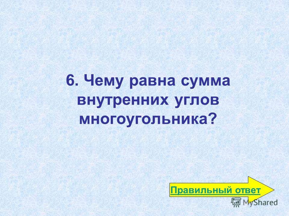 6. Чему равна сумма внутренних углов многоугольника? Правильный ответ