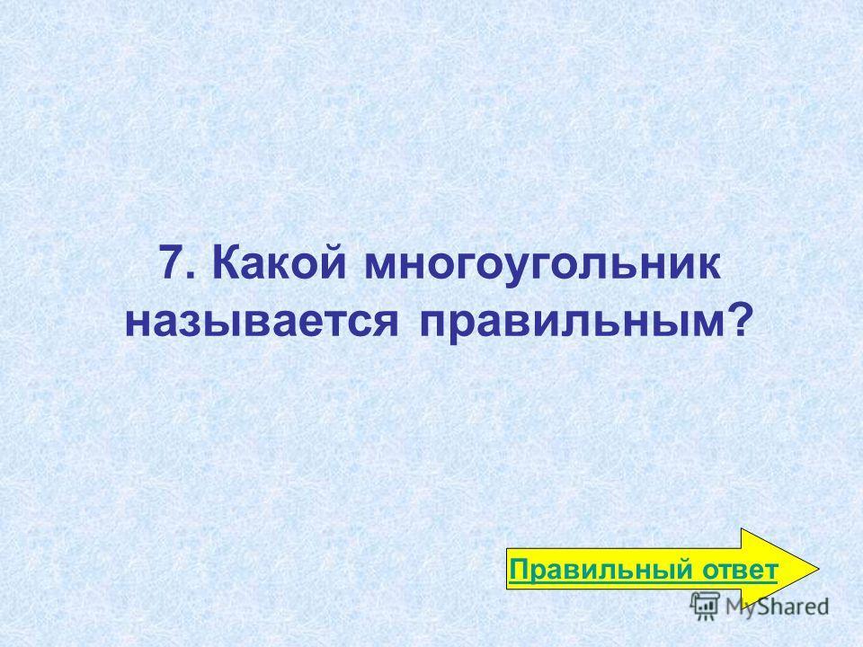 7. Какой многоугольник называется правильным? Правильный ответ