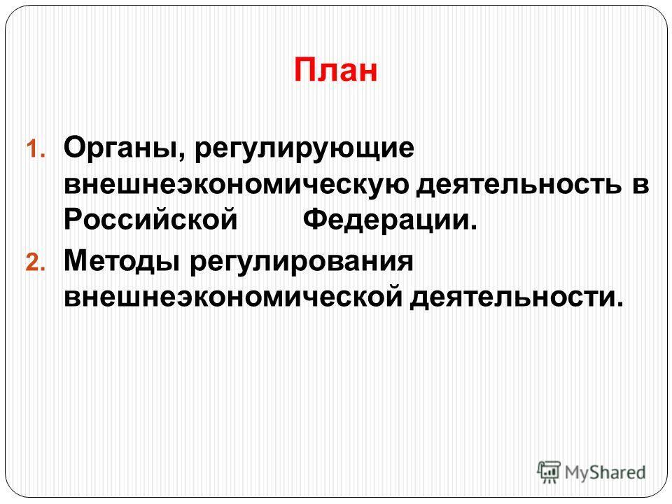 План 1. Органы, регулирующие внешнеэкономическую деятельность в Российской Федерации. 2. Методы регулирования внешнеэкономической деятельности.