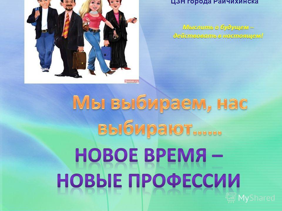 Мыслить о будущем – действовать в настоящем! ГКУ Амурской области ЦЗН города Райчихинска