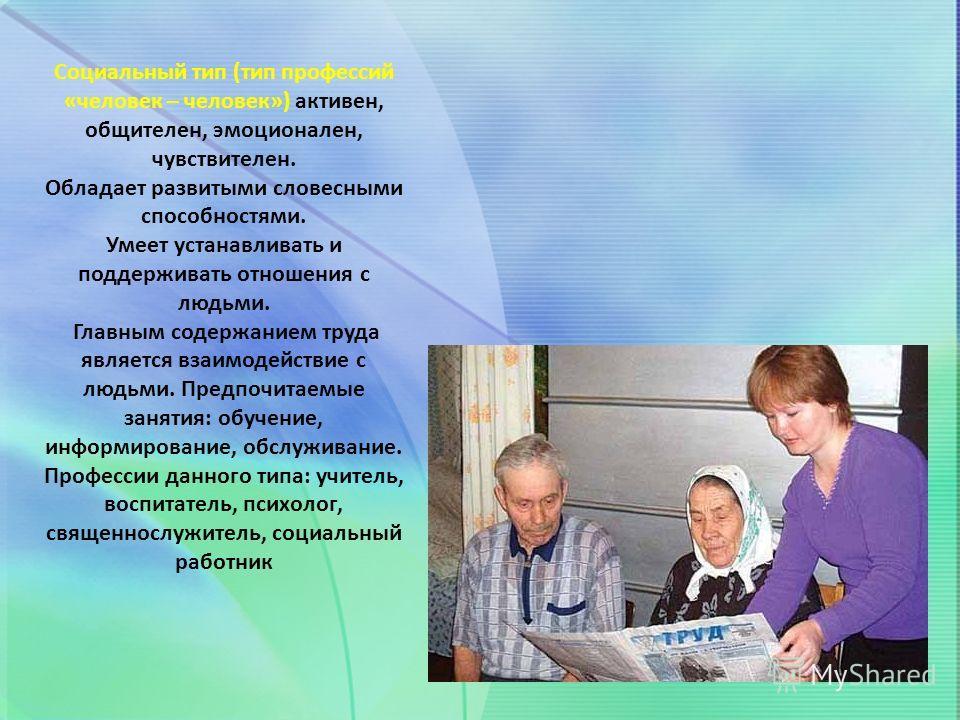 Социальный тип (тип профессий «человек – человек») активен, общителен, эмоционален, чувствителен. Обладает развитыми словесными способностями. Умеет устанавливать и поддерживать отношения с людьми. Главным содержанием труда является взаимодействие с