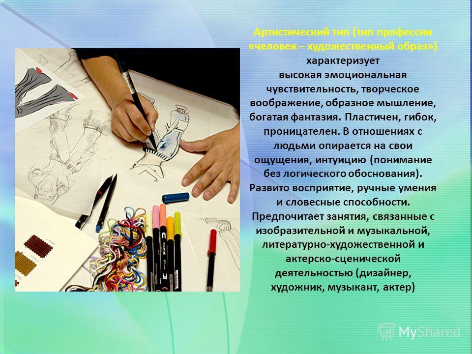 Артистический тип (тип профессии «человек – художественный образ») характеризует высокая эмоциональная чувствительность, творческое воображение, образное мышление, богатая фантазия. Пластичен, гибок, проницателен. В отношениях с людьми опирается на с