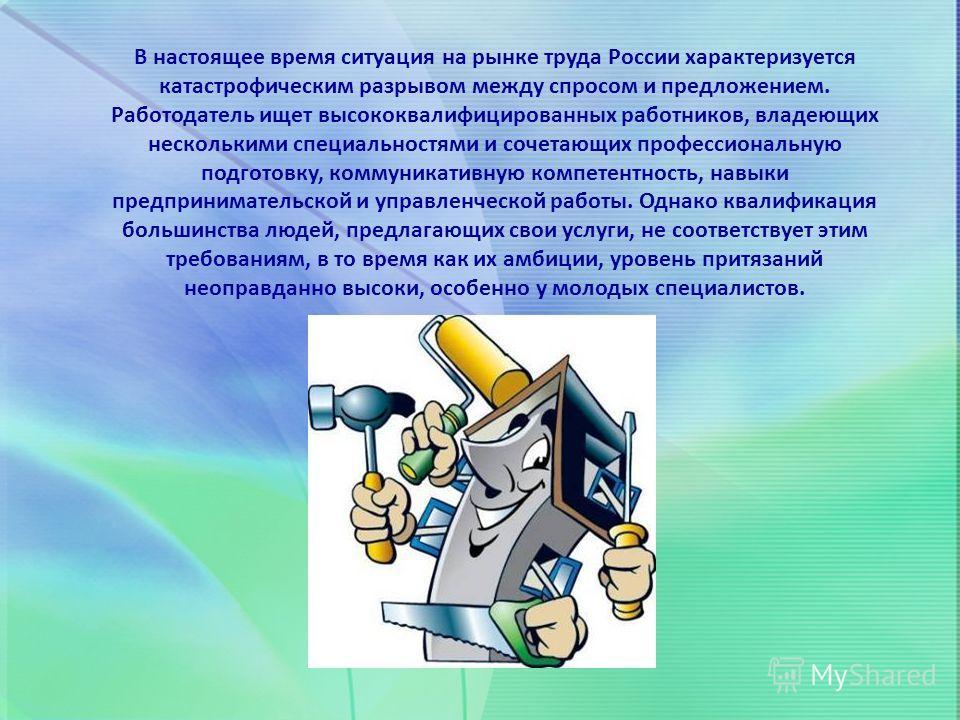 В настоящее время ситуация на рынке труда России характеризуется катастрофическим разрывом между спросом и предложением. Работодатель ищет высококвалифицированных работников, владеющих несколькими специальностями и сочетающих профессиональную подгото