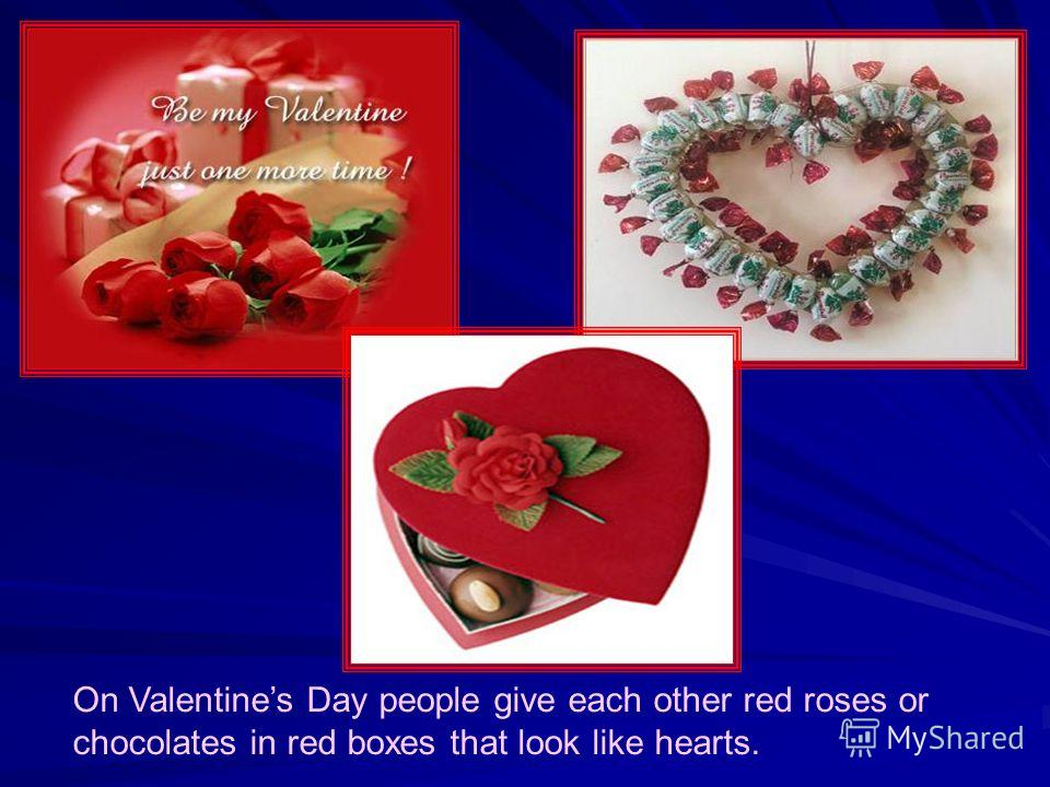 On Valentines Day people give each other red roses or chocolates in red boxes that look like hearts.