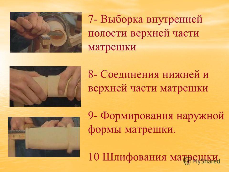 7- Выборка внутренней полости верхней части матрешки 8- Соединения нижней и верхней части матрешки 9- Формирования наружной формы матрешки. 10 Шлифования матрешки