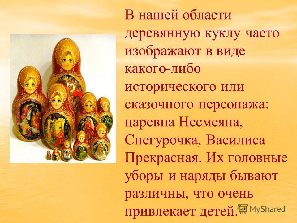 В нашей области деревянную куклу часто изображают в виде какого-либо исторического или сказочного персонажа: царевна Несмеяна, Снегурочка, Василиса Прекрасная. Их головные уборы и наряды бывают различны, что очень привлекает детей.