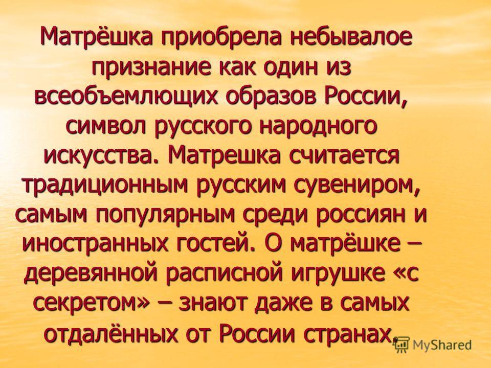 Матрёшка приобрела небывалое признание как один из всеобъемлющих образов России, символ русского народного искусства. Матрешка считается традиционным русским сувениром, самым популярным среди россиян и иностранных гостей. О матрёшке – деревянной расп