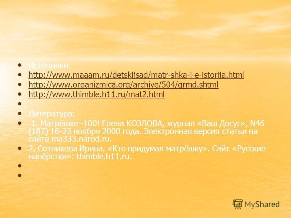 Источники: http://www.maaam.ru/detskijsad/matr-shka-i-e-istorija.html http://www.organizmica.org/archive/504/grmd.shtml http://www.thimble.h11.ru/mat2. html Литература: 1. Матрёшке -100! Елена КОЗЛОВА, журнал «Ваш Досуг», N46 (187) 16-23 ноября 2000