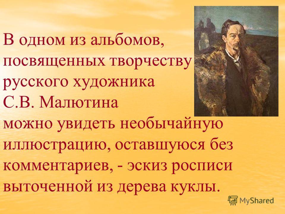 В одном из альбомов, посвященных творчеству русского художника С.В. Малютина можно увидеть необычайную иллюстрацию, оставшуюся без комментариев, - эскиз росписи выточенной из дерева куклы.