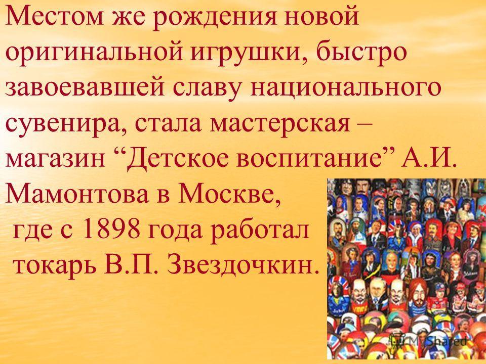 Местом же рождения новой оригинальной игрушки, быстро завоевавшей славу национального сувенира, стала мастерская – магазин Детское воспитание А.И. Мамонтова в Москве, где с 1898 года работал токарь В.П. Звездочкин.