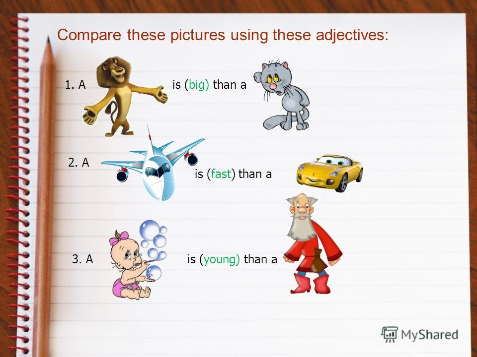 Compare these pictures using these adjectives: is (big) than a1. A 2. A is (fast) than a 3. Ais (young) than a