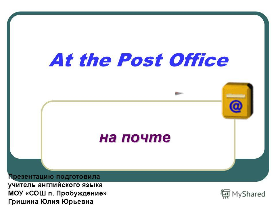 At the Post Office на почте Презентацию подготовила учитель английского языка МОУ «СОШ п. Пробуждение» Гришина Юлия Юрьевна