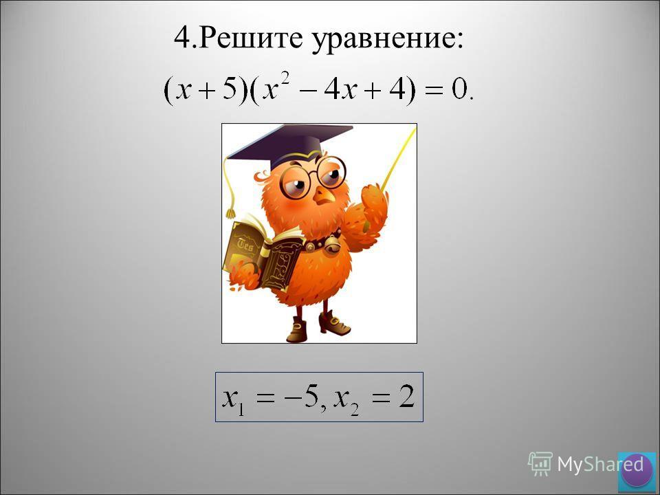 4. Решите уравнение: