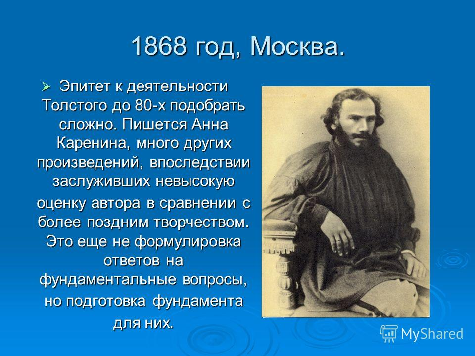 1868 год, Москва. Эпитет к деятельности Толстого до 80-х подобрать сложно. Пишется Анна Каренина, много других произведений, впоследствии заслуживших невысокую оценку автора в сравнении с более поздним творчеством. Это еще не формулировка ответов на