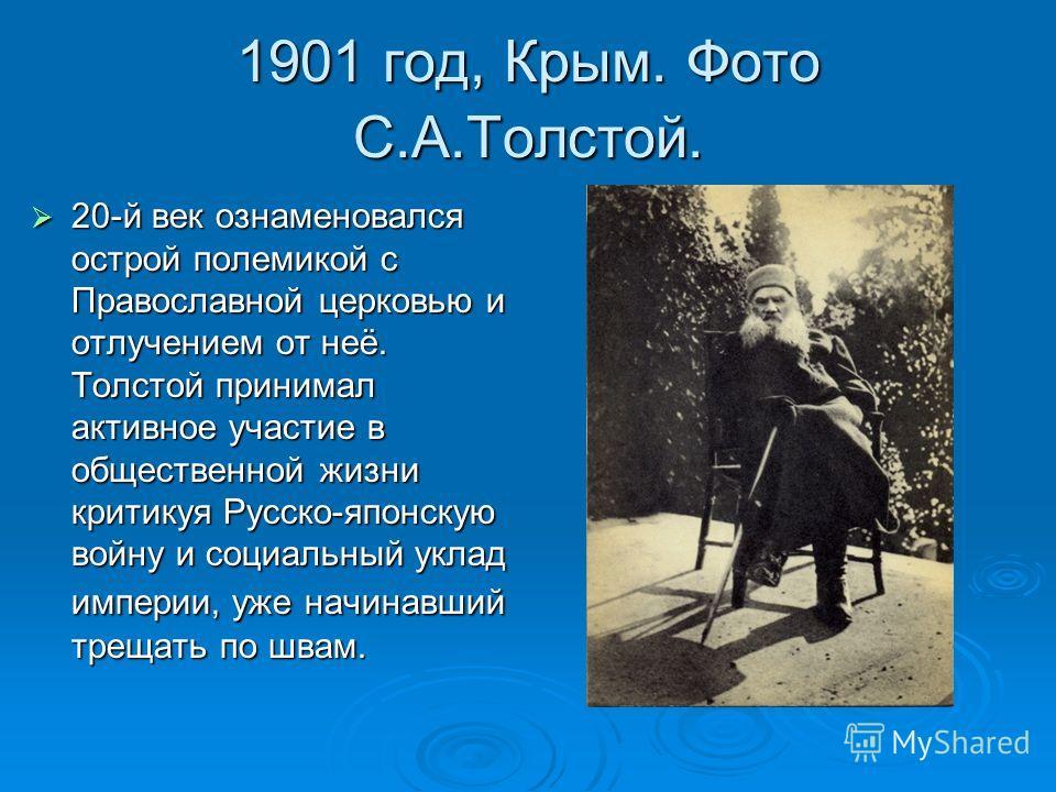 1901 год, Крым. Фото С.А.Толстой. 20-й век ознаменовался острой полемикой с Православной церковью и отлучением от неё. Толстой принимал активное участие в общественной жизни критикуя Русско-японскую войну и социальный уклад империи, уже начинавший тр