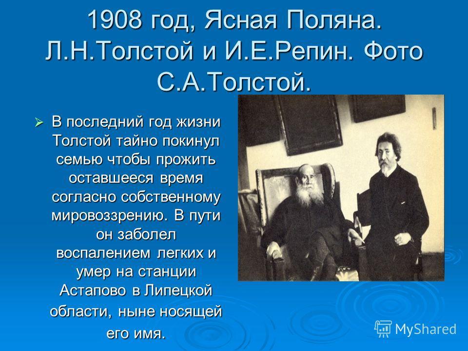 1908 год, Ясная Поляна. Л.Н.Толстой и И.Е.Репин. Фото С.А.Толстой. В последний год жизни Толстой тайно покинул семью чтобы прожить оставшееся время согласно собственному мировоззрению. В пути он заболел воспалением легких и умер на станции Астапово в