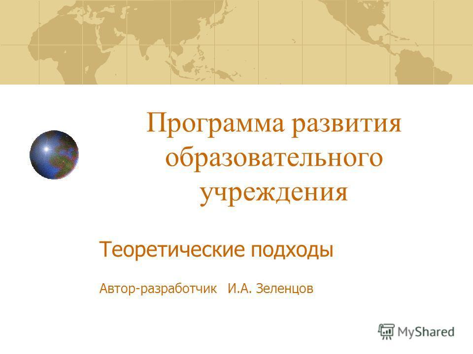 Программа развития образовательного учреждения Теоретические подходы Автор-разработчик И.А. Зеленцов