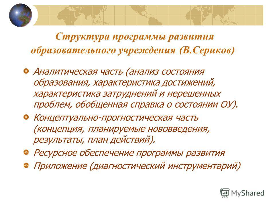 Структура программы развития образовательного учреждения (В.Сериков) Аналитическая часть (анализ состояния образования, характеристика достижений, характеристика затруднений и нерешенных проблем, обобщенная справка о состоянии ОУ). Концептуально-прог