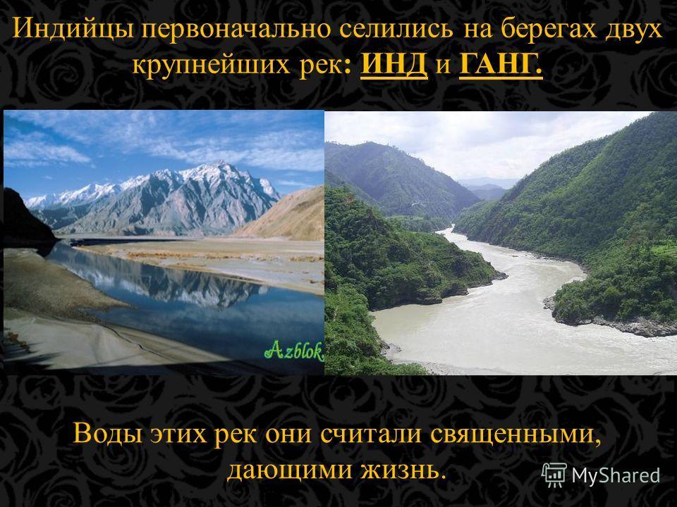 Индийцы первоначально селились на берегах двух крупнейших рек: ИНД и ГАНГ. Воды этих рек они считали священными, дающими жизнь.