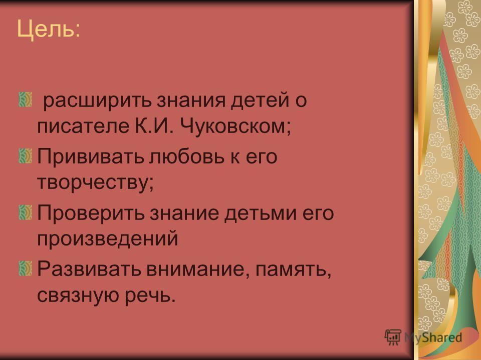 Цель: расширить знания детей о писателе К.И. Чуковском; Прививать любовь к его творчеству; Проверить знание детьми его произведений Развивать внимание, память, связную речь.