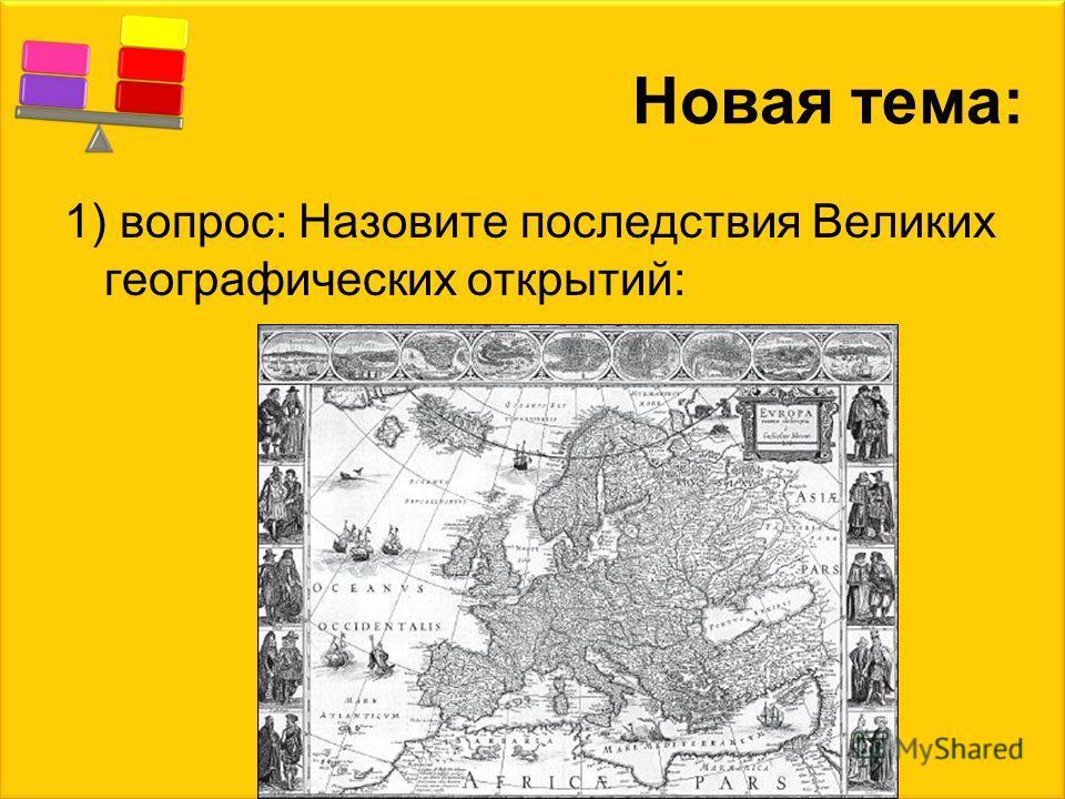 Новая тема: 1) вопрос: Назовите последствия Великих географических открытий: