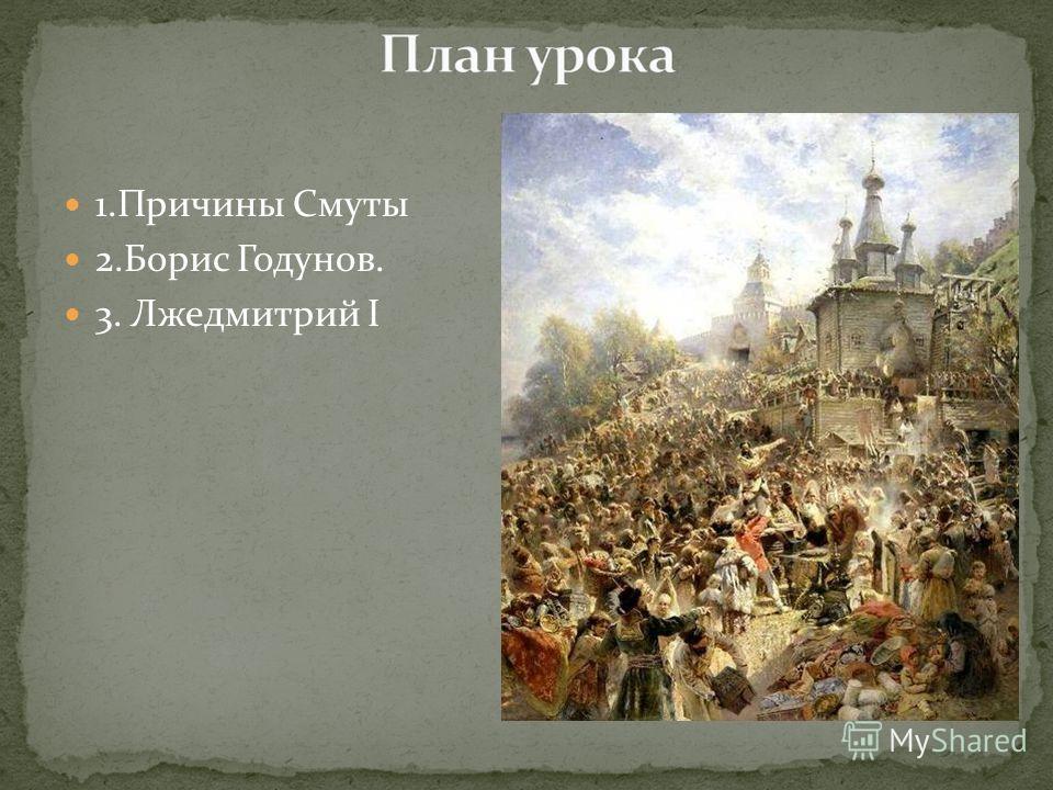 1. Причины Смуты 2. Борис Годунов. 3. Лжедмитрий I