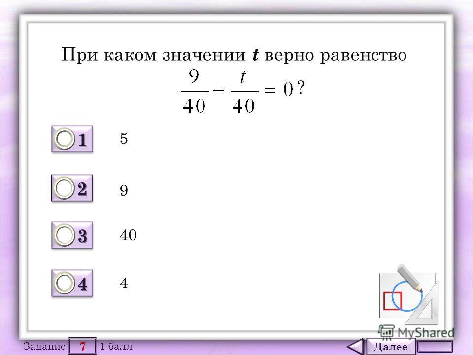 Далее 7 Задание 1 балл 1111 1111 2222 2222 3333 3333 4444 4444 При каком значении t верно равенство ? 40 9 4 5