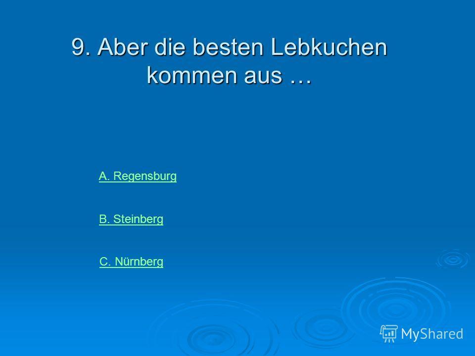 9. Aber die besten Lebkuchen kommen aus … А. RegensburgА. Regensburg В. Steinberg С. Nürnberg
