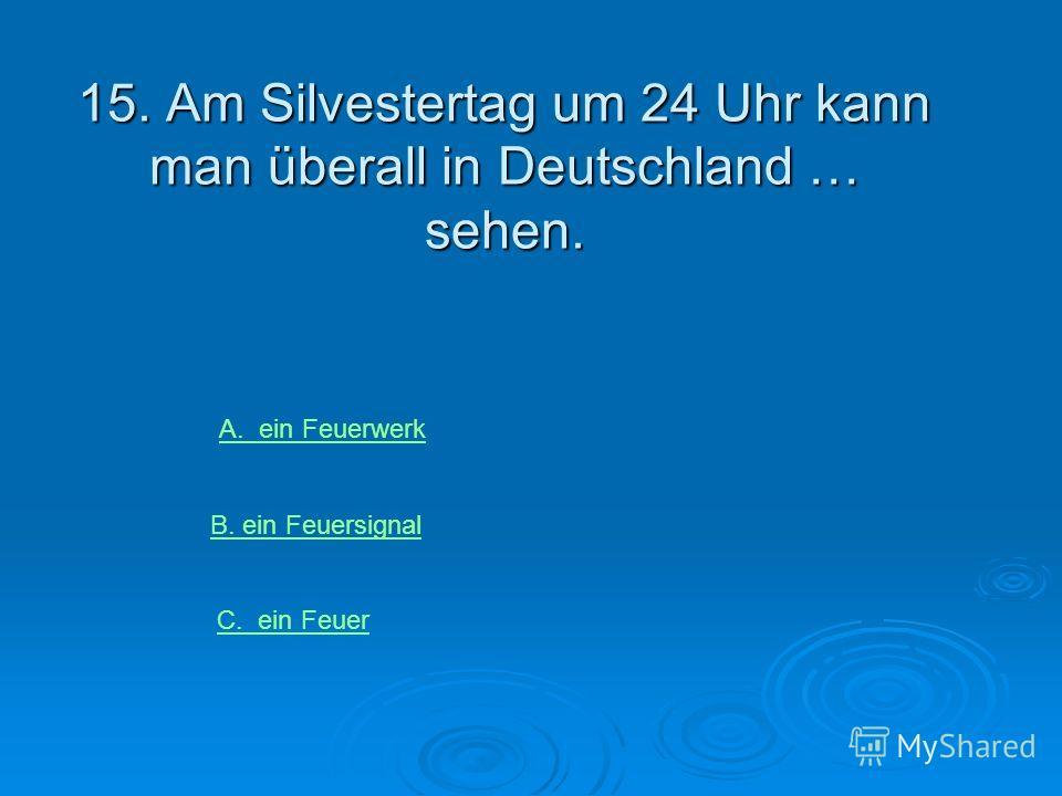 15. Am Silvestertag um 24 Uhr kann man überall in Deutschland … sehen. A. ein Feuerwerk B. ein Feuersignal C. ein Feuer