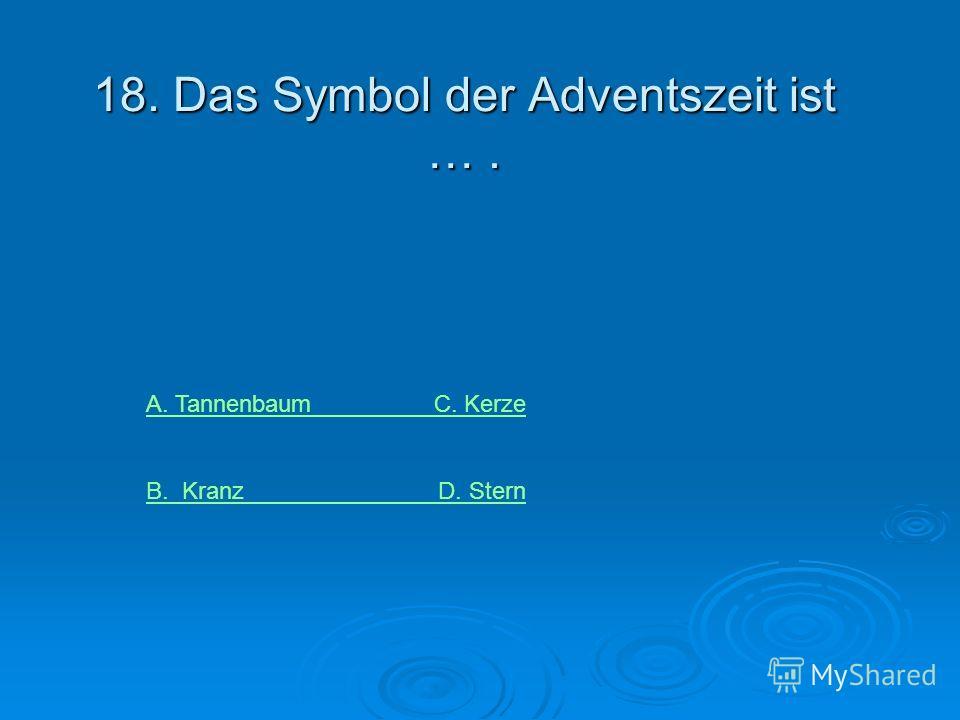 18. Das Symbol der Adventszeit ist …. A. Tannenbaum C. Kerze B. Kranz D. Stern