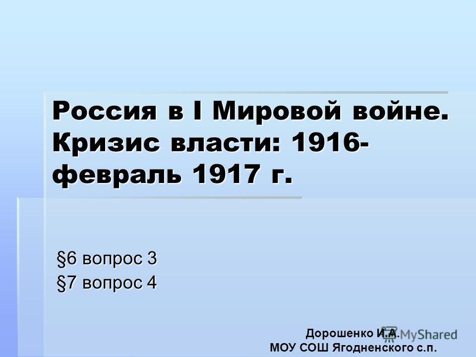 Россия в I Мировой войне. Кризис власти: 1916- февраль 1917 г. §6 вопрос 3 §7 вопрос 4 Дорошенко И.А. МОУ СОШ Ягодненского с.п.
