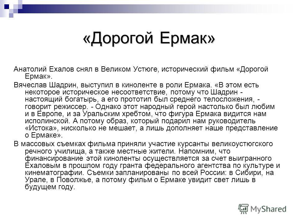 «Дорогой Ермак» Анатолий Ехалов снял в Великом Устюге, исторический фильм «Дорогой Ермак». Вячеслав Шадрин, выступил в киноленте в роли Ермака. «В этом есть некоторое историческое несоответствие, потому что Шадрин - настоящий богатырь, а его прототип