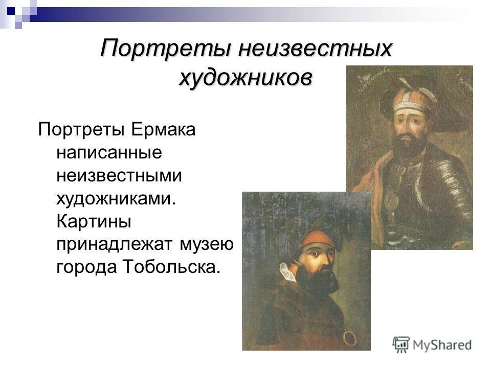 Портреты неизвестных художников Портреты Ермака написанные неизвестными художниками. Картины принадлежат музею города Тобольска.