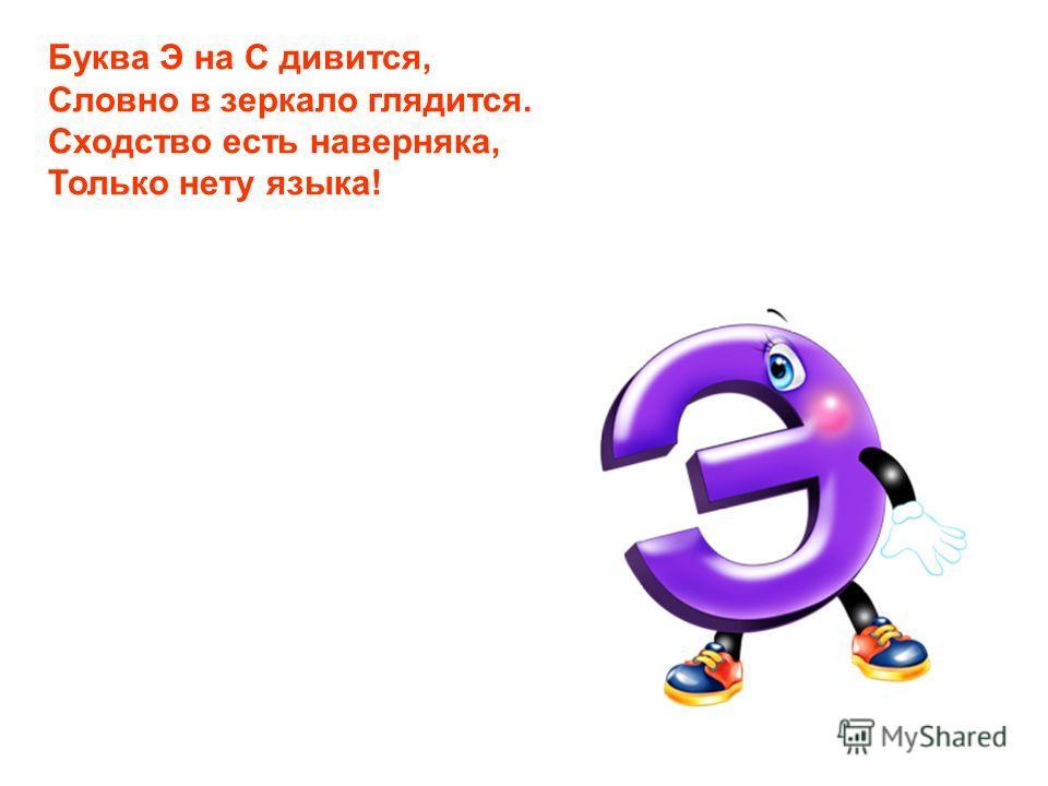Буква Э на С дивится, Словно в зеркало глядится. Сходство есть наверняка, Только нету языка!