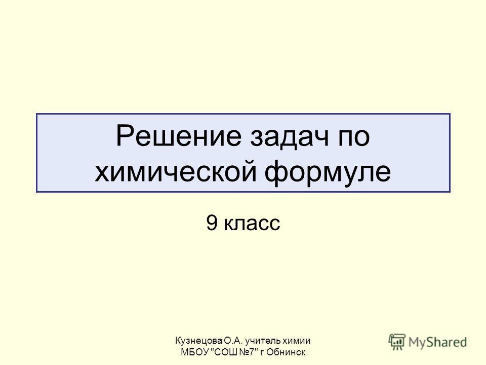 Кузнецова О.А. учитель химии МБОУ СОШ 7 г Обнинск Решение задач по химической формуле 9 класс