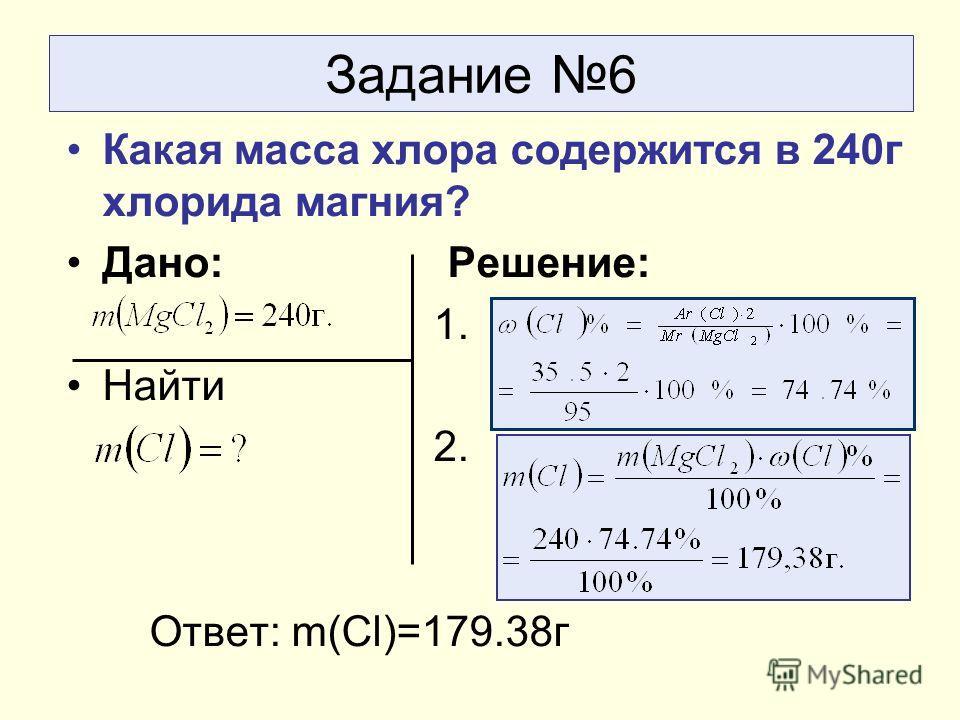 Задание 6 Какая масса хлора содержится в 240 г хлорида магния? Дано: Решение: 1. Найти 2. Ответ: m(Сl)=179.38 г
