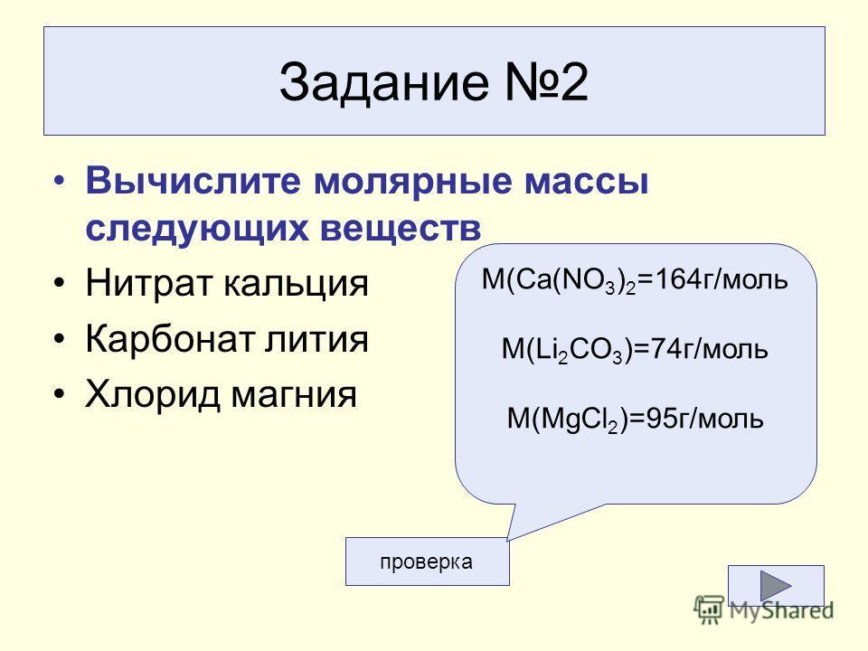 Задание 2 Вычислите молярные массы следующих веществ Нитрат кальция Карбонат лития Хлорид магния проверка M(Ca(NO 3 ) 2 =164 г/моль M(Li 2 CO 3 )=74 г/моль M(MgCl 2 )=95 г/моль