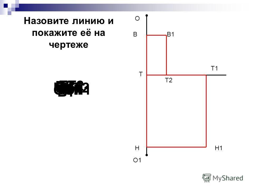 О О1 Н Т1 Н1 В Т2 В1 Т В1Т2 ОО1ТТ1ТНТ1Н1 НН1 ВВ1 ТТ2 ВТ Назовите линию и покажите её на чертеже