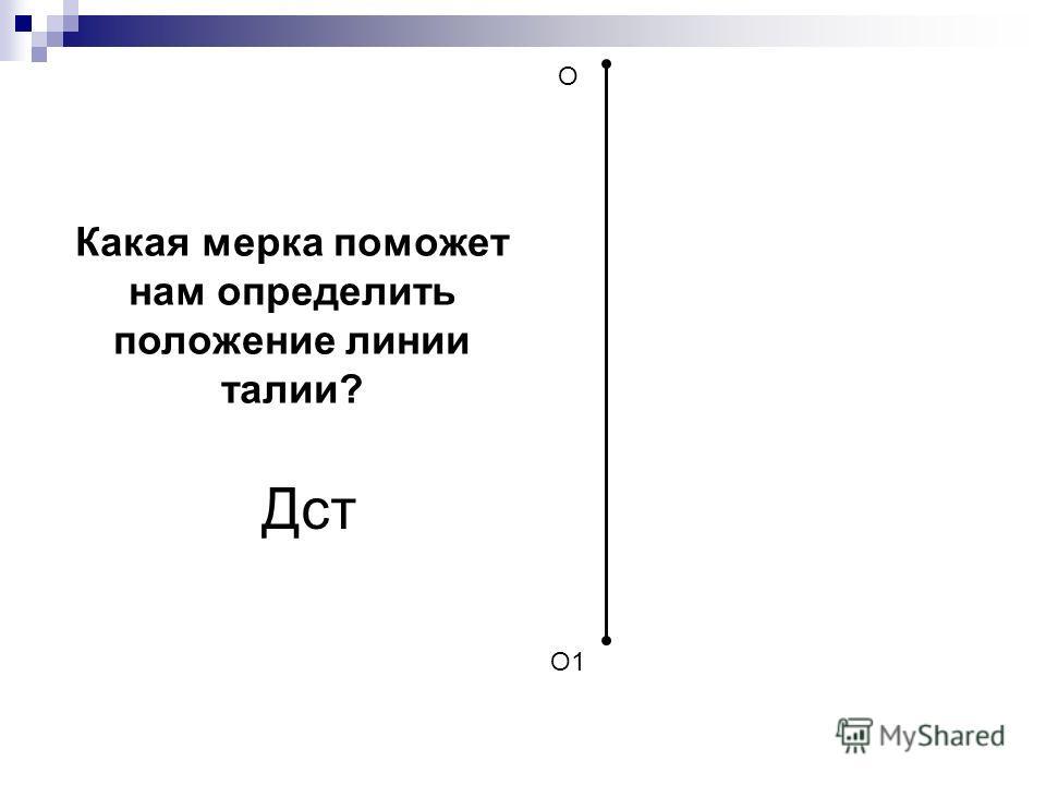О Какая мерка поможет нам определить положение линии талии? Дст