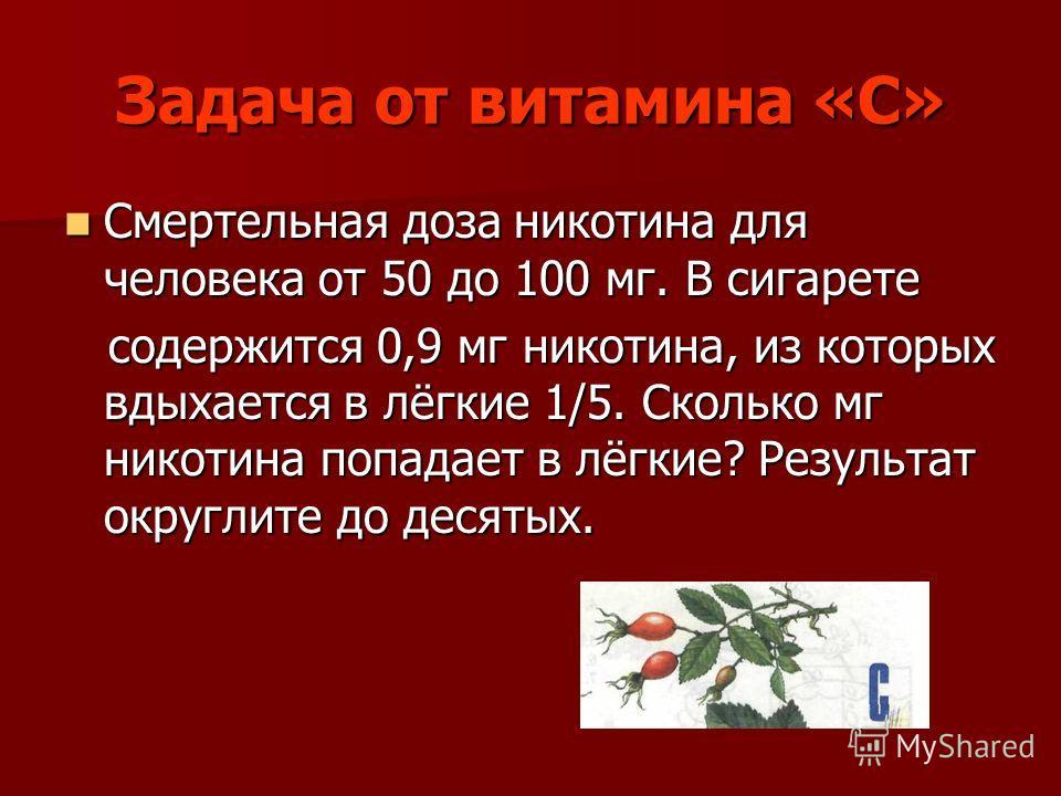 Задача от витамина «С» Смертельная доза никотина для человека от 50 до 100 мг. В сигарете Смертельная доза никотина для человека от 50 до 100 мг. В сигарете содержится 0,9 мг никотина, из которых вдыхается в лёгкие 1/5. Сколько мг никотина попадает в