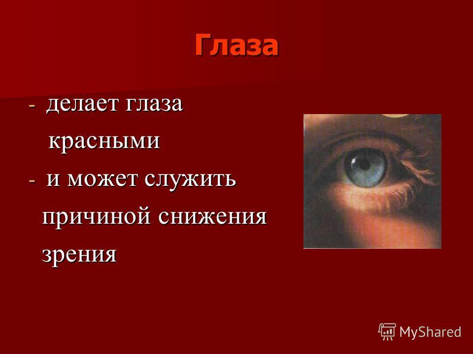 Глаза - делает глаза красными красными - и может служить причиной снижения причиной снижения зрения зрения
