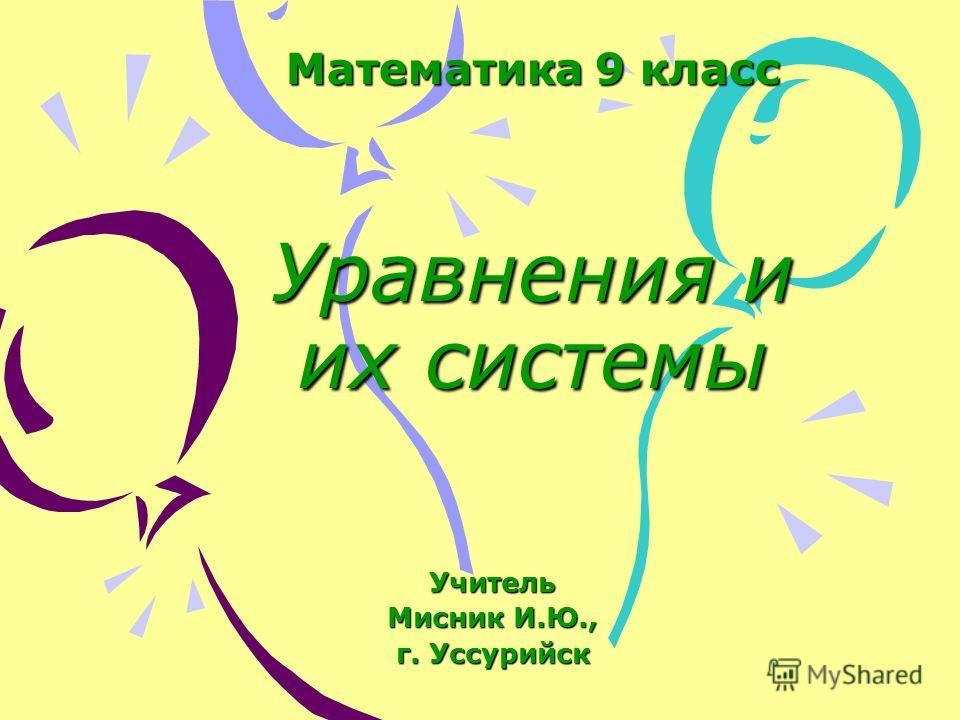 Математика 9 класс Уравнения и их системы Учитель Мисник И.Ю., г. Уссурийск