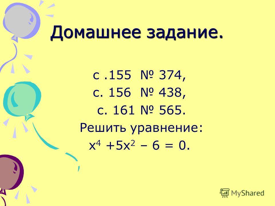 Домашнее задание. с.155 374, с. 156 438, с. 161 565. Решить уравнение: х 4 +5 х 2 – 6 = 0.