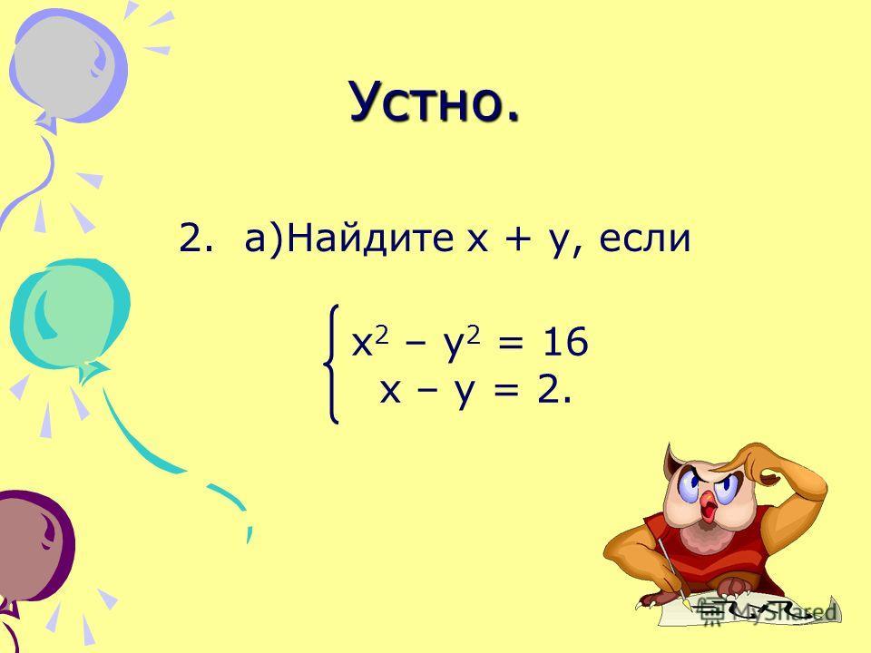 Устно. 2. а)Найдите х + у, если х 2 – у 2 = 16 х – у = 2.