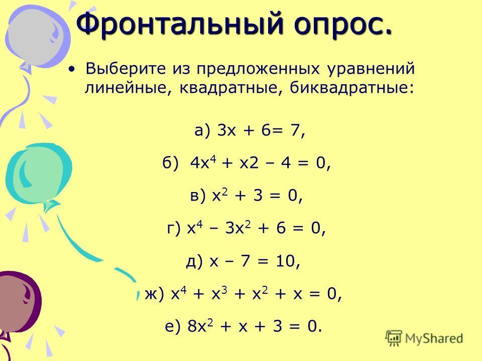 Фронтальный опрос. Выберите из предложенных уравнений линейные, квадратные, биквадратные: а) 3 х + 6= 7, б) 4 х 4 + х 2 – 4 = 0, в) х 2 + 3 = 0, г) х 4 – 3 х 2 + 6 = 0, д) х – 7 = 10, ж) х 4 + х 3 + х 2 + х = 0, е) 8 х 2 + х + 3 = 0.
