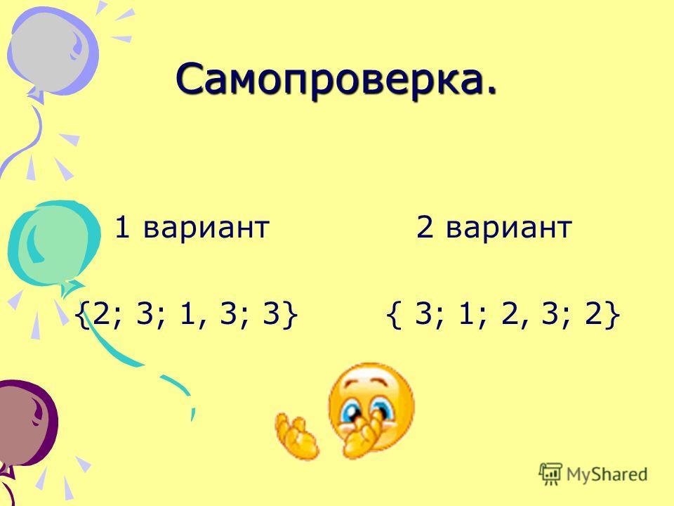Самопроверка. 1 вариант 2 вариант {2; 3; 1, 3; 3} { 3; 1; 2, 3; 2}