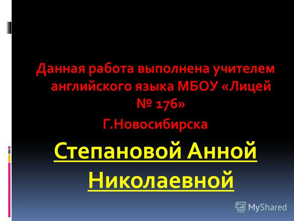 Данная работа выполнена учителем английского языка МБОУ «Лицей 176» Г.Новосибирска Степановой Анной Николаевной