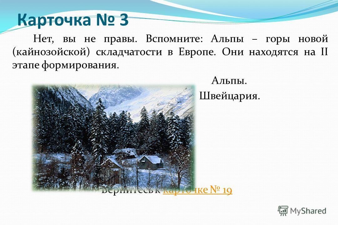 Карточка 3 Нет, вы не правы. Вспомните: Альпы – горы новой (кайнозойской) складчатости в Европе. Они находятся на II этапе формирования. Альпы. Швейцария. Вернитесь к карточке 19 карточке 19