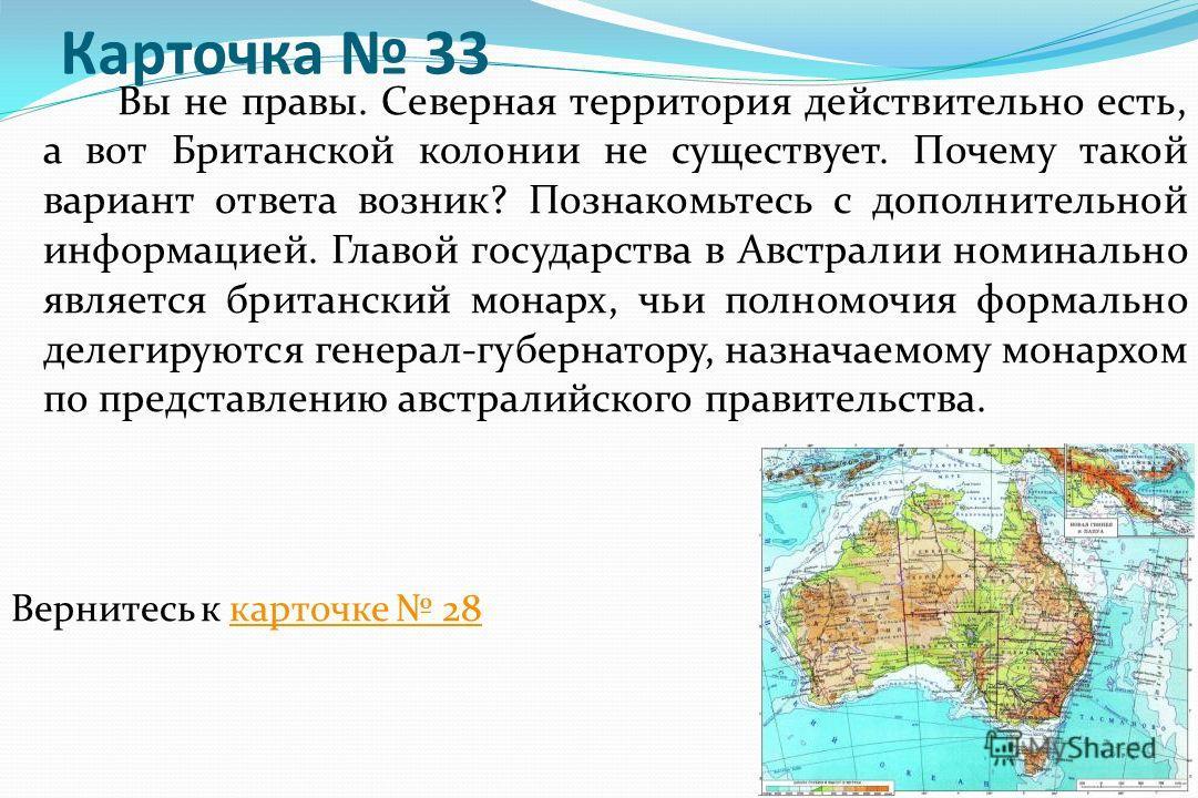 Карточка 33 Вы не правы. Северная территория действительно есть, а вот Британской колонии не существует. Почему такой вариант ответа возник? Познакомьтесь с дополнительной информацией. Главой государства в Австралии номинально является британский мон