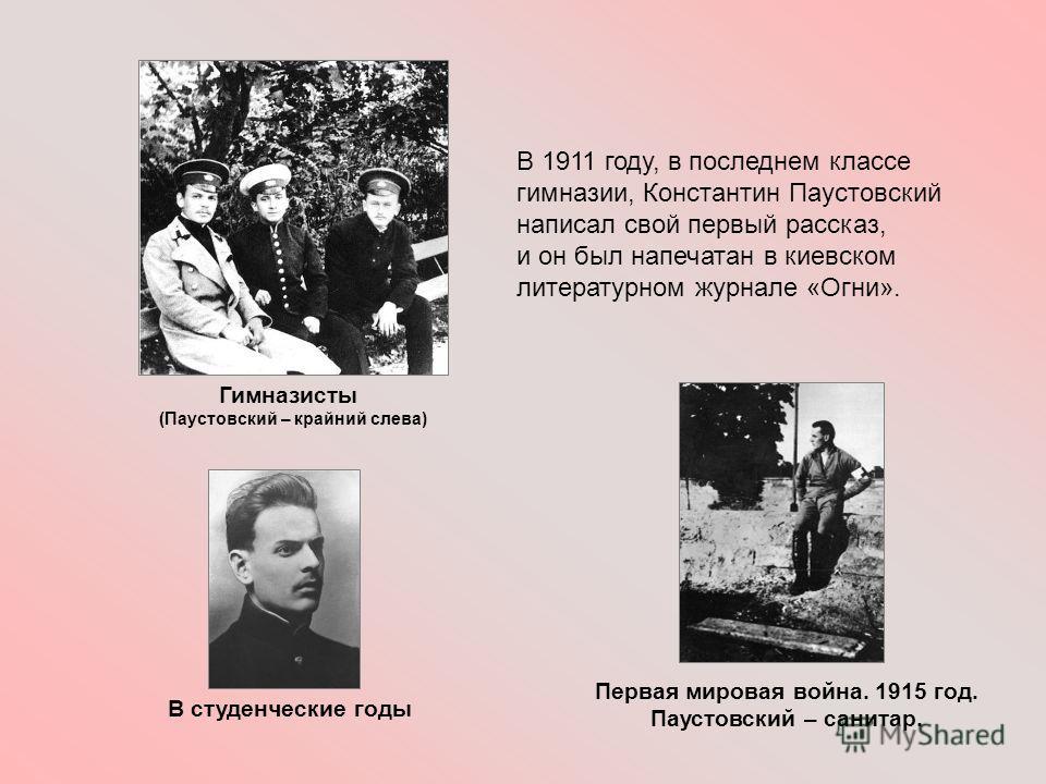 Годы учёбы В 1911 году, в последнем классе гимназии, Константин Паустовский написал свой первый рассказ, и он был напечатан в киевском литературном журнале «Огни». Первая мировая война. 1915 год. Паустовский – санитар. В студенческие годы Гимназисты